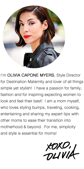 I'm OLIVE CAPONE MYERS, Style Director for Destination Maternity and lover of all things simple yet stylish!