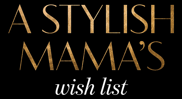 Stylish mamas wishlist
